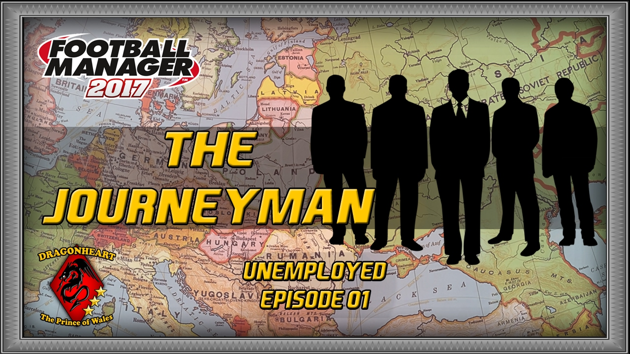 THE JOURNEYMAN   Football Manager 2017 Unemployed LLM #01