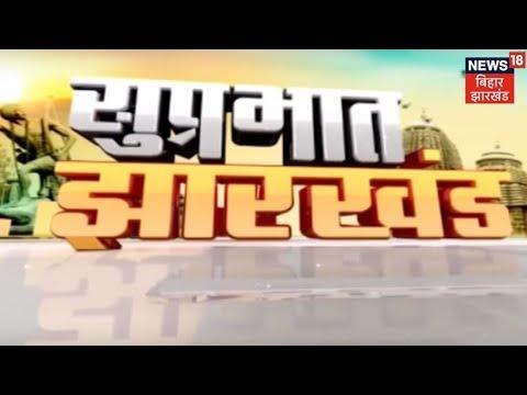 झारखण्ड की ताजा खबरें | Suprabhat Jharkhand | Dec 23rd, 2018