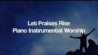 Let Praises Rise - Piano Instrumental Worship Cover