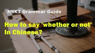 How to say 'whether or not' in Chinese?   HSK3 Grammar Lesson 20   HSK3 Prep