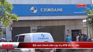 Bắt nam thanh niên cạy trụ ATM để lấy tiền | Truyền Hình - Báo Tuổi Trẻ