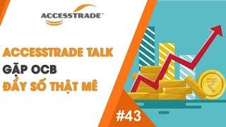 ACCESSTRADE TALK'S #43: GẶP OCB ĐẨY SỐ THẬT MÊ