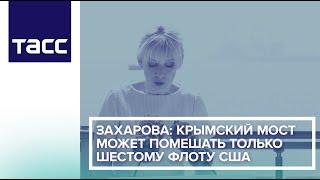 Захарова: Крымский мост может помешать только Шестому флоту США