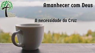 A necessidade da Cruz // Amanhecer com Deus // Igreja Presbiteriana Floresta - GV