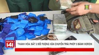 BẢN TIN 141 | 07.04.2018 | Bắt 2 đối tượng 9x vận chuyển trái phép 5 bánh heroin