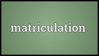 Matriculation Meaning