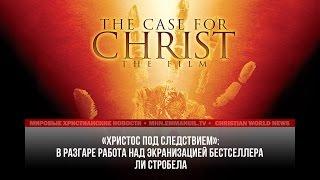 ИДУТ СЪЕМКИ ФИЛЬМА ПО БЕСТСЕЛЛЕРУ ЛИ СТРОБЕЛА «ХРИСТОС ПОД СЛЕДСТВИЕМ»