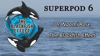 Superpod 6 - Dr. Naomi Rose - The Blackfish Effect