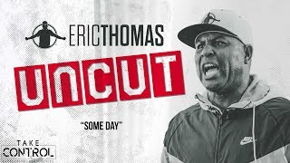❌✂ Eric Thomas : UNCUT | Some Day | Motivational Video