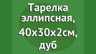 Тарелка эллипсная, 40х30х2см, дуб (Наш Кедр) обзор 5401 производитель Наш Кедр ООО (Россия)