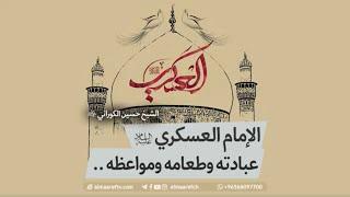 الإمام العسكري , عبادته وطعامه ومواعظه - الشيخ حسين الكوراني