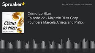 Episode 22 - Majestic Bliss Soap Founders Marcela Arrieta and Pliñio. (part 3 of 3)