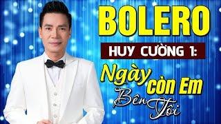 Bolero HUY CƯỜNG Hay Quá Trời ? Lk Ngày Còn Em Bên Tôi - Nhạc Vàng Bolero Mới Nhất Nghe Là Mê