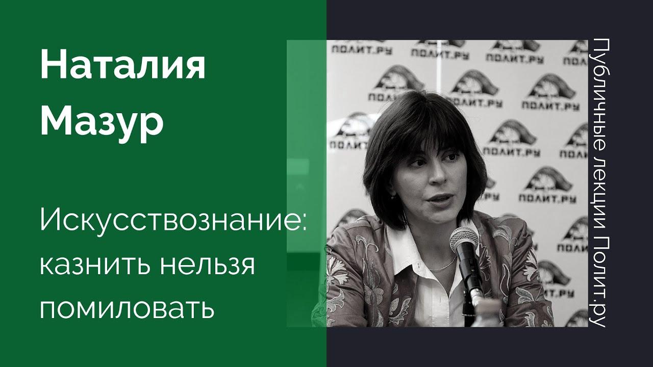 Наталия Мазур «Искусствознание: казнить нельзя помиловать»