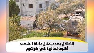 الاحتلال يهدم منزل عائلة الشهيد أشرف نعالوة في طولكرم