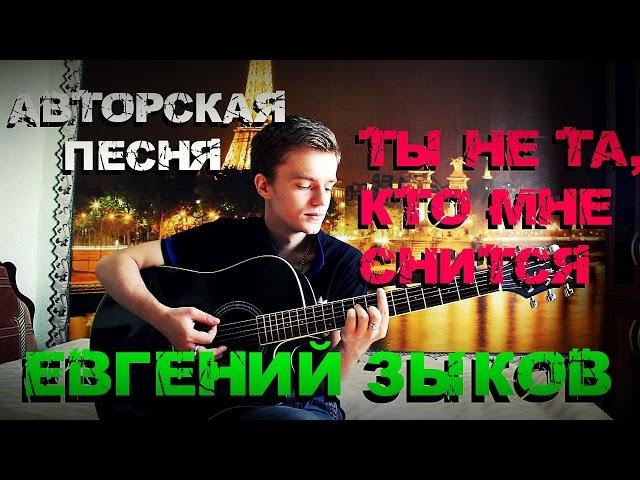 Евгений Зыков - Ты не та, кто мне снится (Авторская, NEW 2016)