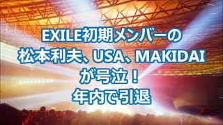 EXILE初期メンバーの松本利夫、USA、MAKIDAIが号泣!年内で引退。 年内...