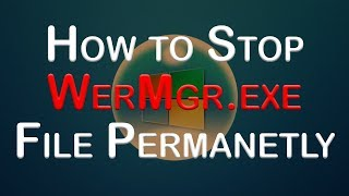 How to Stop WerMgr File Permanently