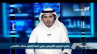 خادم الحرمين الشريفين يعزي أسرة الفقيد جمال خاشقجي