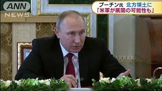 「北方領土渡せば米軍が来る可能性」プーチン大統領(17/06/02)