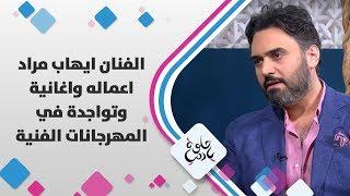 الفنان ايهاب مراد - اعماله واغانية وتواجدة في المهرجانات الفنية