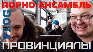 VLOG22.ПРОВИНЦИАЛЫ. Порно-ансамбль и другие истории.