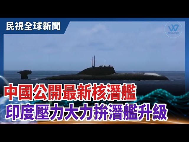 【民視全球新聞】中國公開最新核潛艦 印度壓力大力拚潛艦升級 2021.10.10