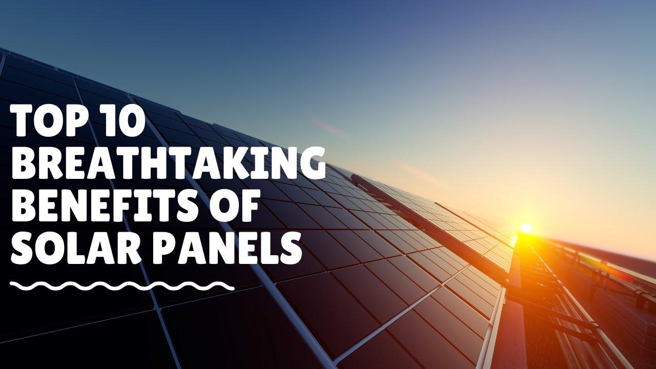 Top 10 Breathtaking Benefits of Solar Panels
