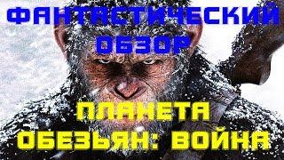 ФАНТАСТИЧЕСКИЙ ОБЗОР: ПЛАНЕТА ОБЕЗЬЯН - ВОЙНА