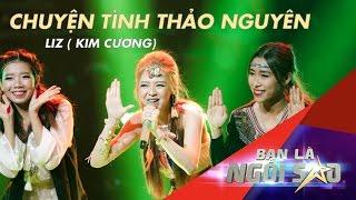 CHUYỆN TÌNH THẢO NGUYÊN | LIZ (Phan Kim Cương) | Be A Star - Bạn Là Ngôi Sao Liveshow 02