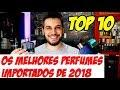 TOP 10 MELHORES PERFUMES IMPORTADOS DE 2018