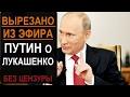 Запрещено к показу:  Путин о Лукашенко - то, что не показали в эфире ТВ