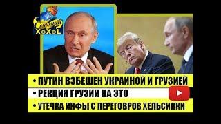 Путин взбешен Украиной и Грузией • Рекция Грузии на это • Утечка инфы с переговоров Хельсинки