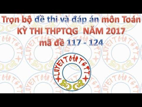 Trọn bộ đề thi và đáp án môn Toán THPTQG 2017 mã đề 117-124