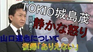 山口達也事件についての TOKIO城島茂リーダーの発言がとても心に残った...