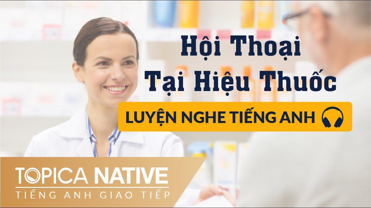Luyện Nghe Tiếng Anh Giao Tiếp | Tại Hiệu Thuốc | Tiếng Anh Giao Tiếp TOPICA Native