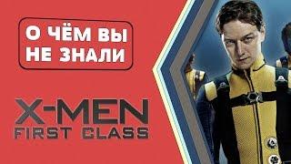 Люди Икс: Первый класс - 17 фактов! [О чём Вы не знали]