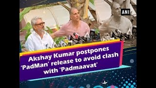 Akshay Kumar postpones 'PadMan' release to avoid clash with 'Padmaavat' -