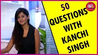 50 Questions With Kanchi Singh | Exclusive