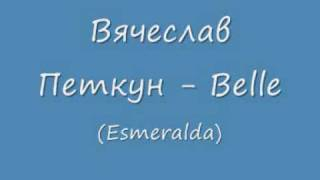 Вячеслав Петкун - Belle (Esmeralda)(Vjatscheslaw Petkun - Belle (Esmeralda) Beautiful russian song (but I think the original song is in french), 2009-02-11T18:37:07.000Z)