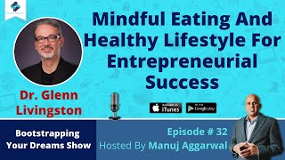 E#32 - mindful eating and healthy lifestyle for entrepreneurial success, with dr. glenn livingston