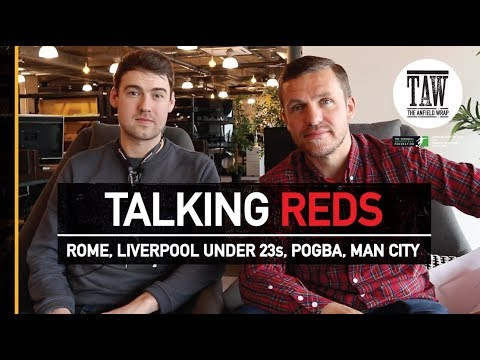 Rome, Liverpool Under 23s, Pogba, Man City   TALKING REDS