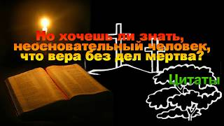 Но хочешь ли знать,  неосновательный человек, что вера без дел мертва? Цитаты из Библии