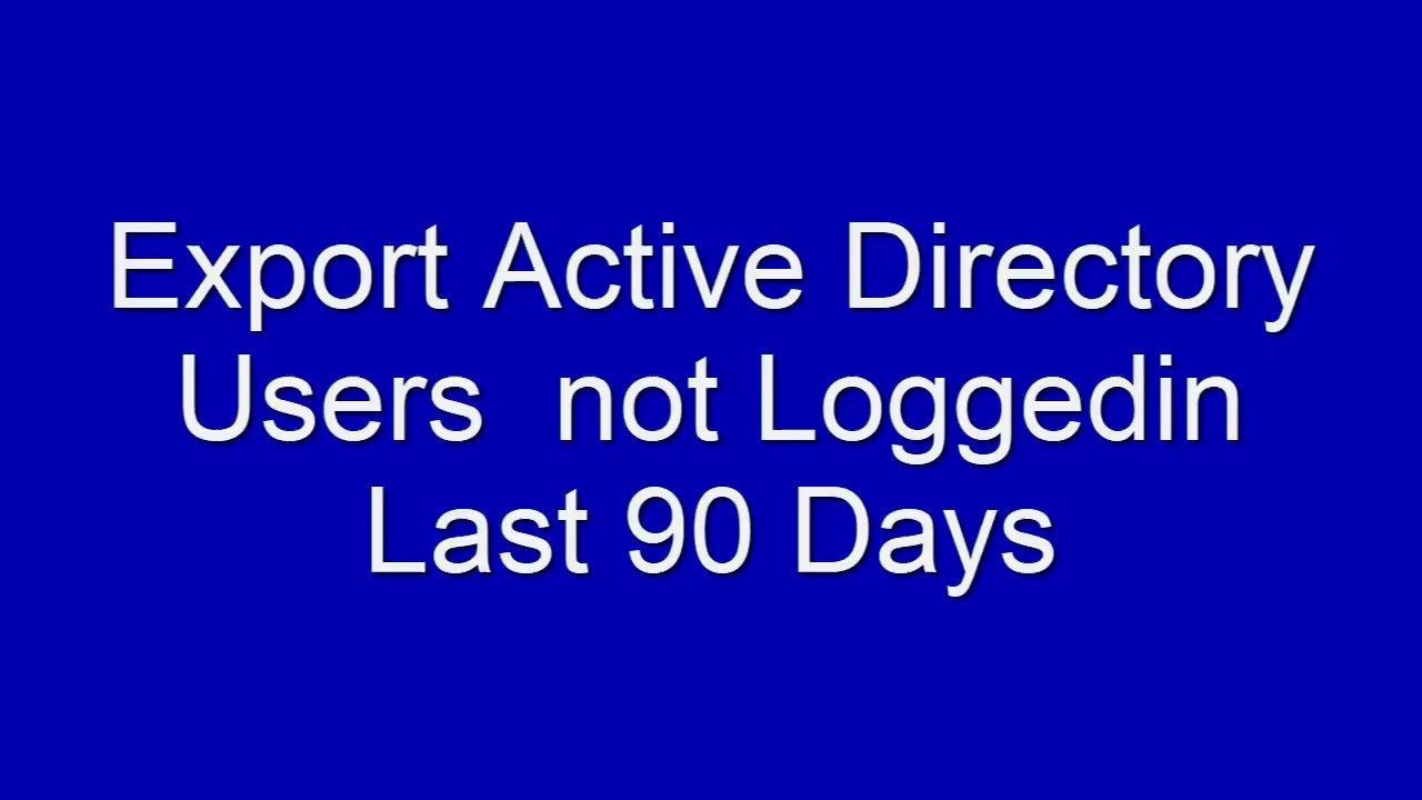 Export Active Directory Users not logged in last 90 Days