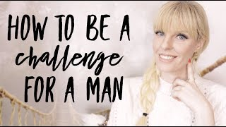 How To Be A Challenge For a Man?