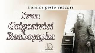 Ivan Grigorivici Reaboșapka | Lumini peste veacuri