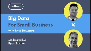 OnlineX: Big Data for Small Business - with Rhys Downard & Ryan Bacher
