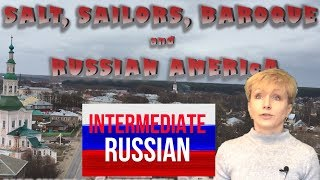 Russian Language for Intermediate Learners: Соль, мореходы, барокко и Русская Америка