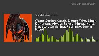 Water Cooler: Ozark, Doctor Who, Black Klansman, Always Sunny, Money Heist, Predator, Conjuring, Pac