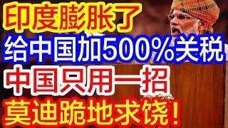 【热点新闻】莫迪膨胀了,要加500%关税给中国商品,中国只用一招,印度跪着求手下留情